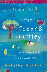 The slightly true story of Cedar B Hartley. A funny, tender and wise story about nearly-13-year-old Cedar B. Hartley - 'exasperating and potentially infamous' - who loses her dog, finds a new friend, becomes an acrobat, and learns some bitter-sweet truths about family, community and herself. A captivating debut novel by a distinctive new writer.Cedar's adventures have featured in Australian awards such as the CBC Awards, the NSW, VIC + QLD Premier's Literary Awards + the White Ravens, a list of outstanding children's books administered by the International Youth Library